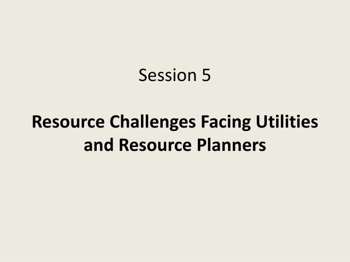 session 5 resource challenges facing utilities and resource planners n.