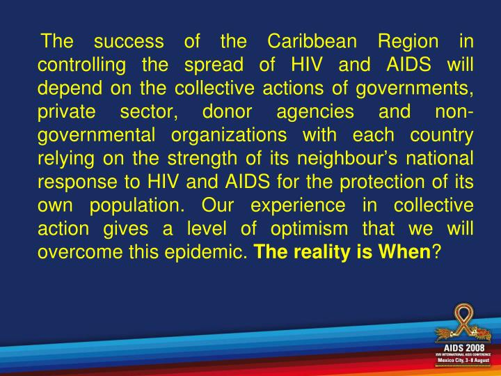The success of the Caribbean Region in controlling the spread of HIV and AIDS will depend on the collective actions of governments, private sector, donor agencies and non-governmental organizations with each country relying on the strength of its neighbour's national response to HIV and AIDS for the protection of its own population. Our experience in collective action gives a level of optimism that we will overcome this epidemic.