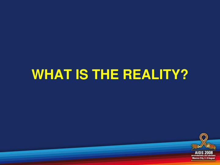 WHAT IS THE REALITY?