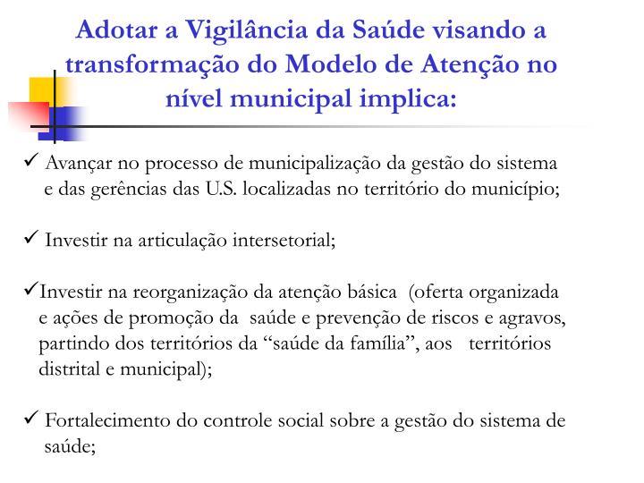Adotar a Vigilância da Saúde visando a transformação do Modelo de Atenção no nível municipal implica: