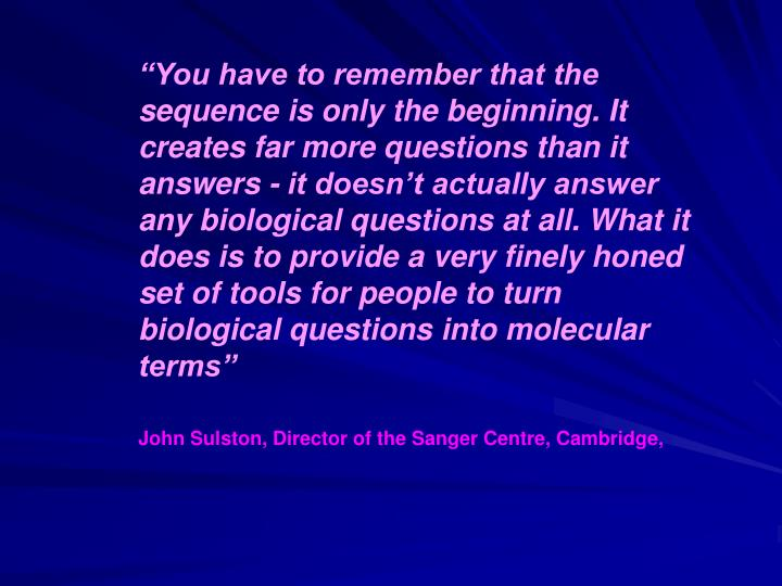 """""""You have to remember that the sequence is only the beginning. It creates far more questions than it answers - it doesn't actually answer any biological questions at all. What it does is to provide a very finely honed set of tools for people to turn biological questions into molecular terms"""""""