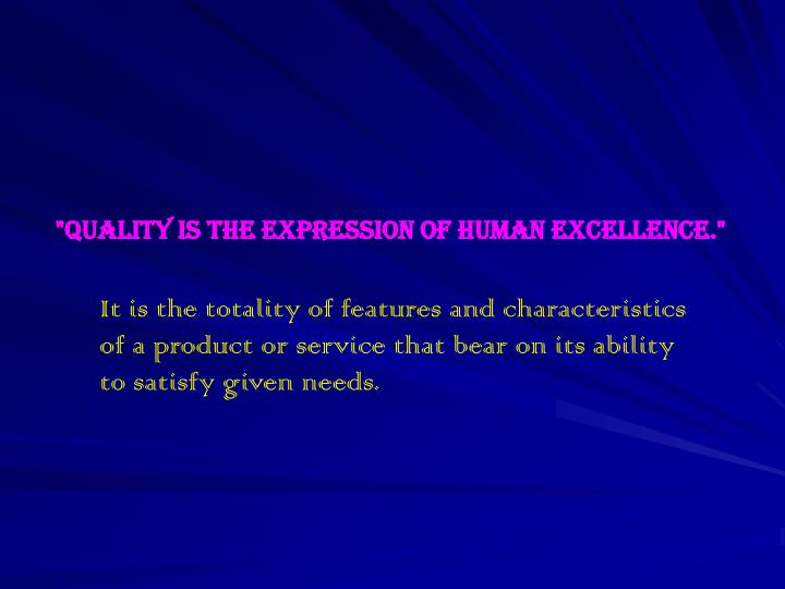 """""""Quality is the expression of human excellence."""""""