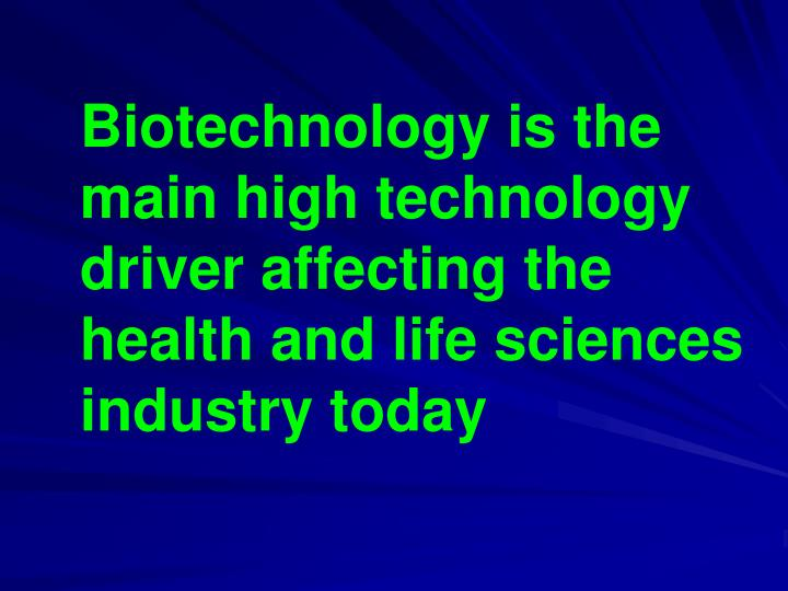 Biotechnology is the main high technology driver affecting the health and life sciences industry tod...