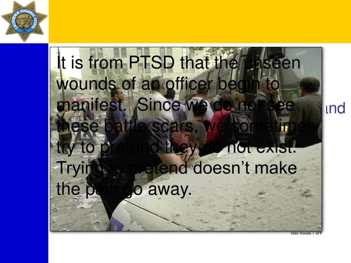 It is from PTSD that the unseen wounds of an officer begin to manifest.  Since we do not see these battle scars, we sometimes