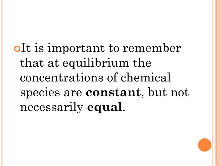 It is important to remember that at equilibrium the concentrations of chemical species are