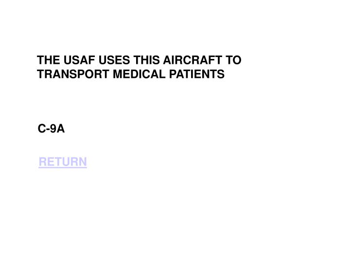 THE USAF USES THIS AIRCRAFT TO TRANSPORT MEDICAL PATIENTS