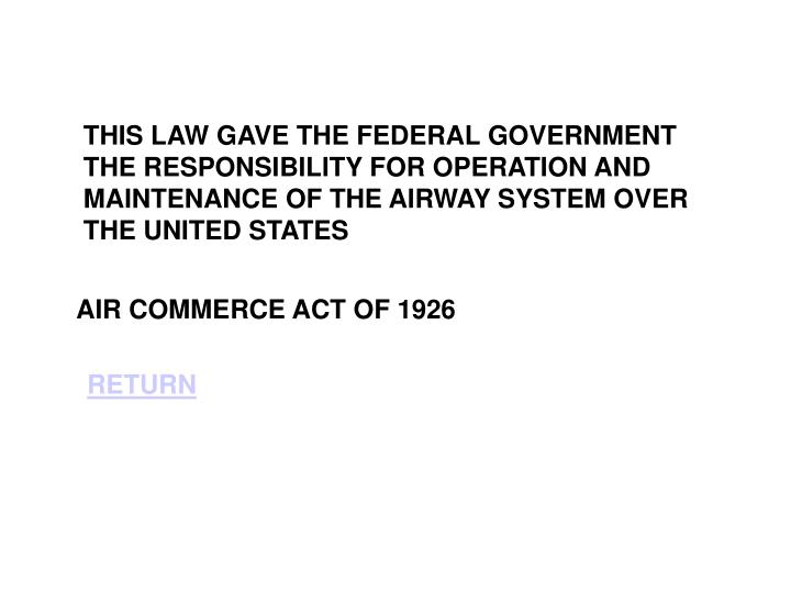 THIS LAW GAVE THE FEDERAL GOVERNMENT THE RESPONSIBILITY FOR OPERATION AND MAINTENANCE OF THE AIRWAY SYSTEM OVER THE UNITED STATES