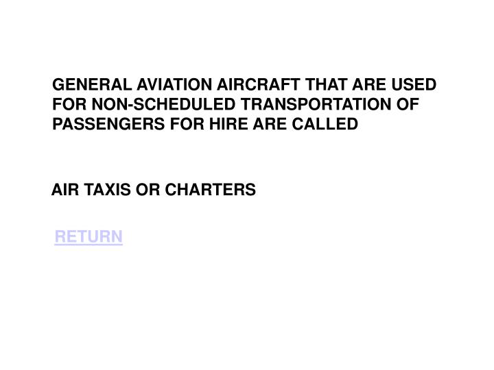 GENERAL AVIATION AIRCRAFT THAT ARE USED FOR NON-SCHEDULED TRANSPORTATION OF PASSENGERS FOR HIRE ARE CALLED