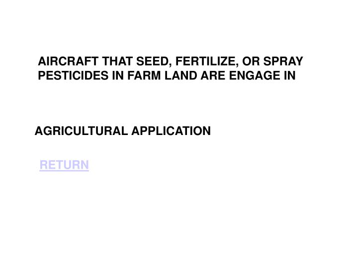 AIRCRAFT THAT SEED, FERTILIZE, OR SPRAY PESTICIDES IN FARM LAND ARE ENGAGE IN