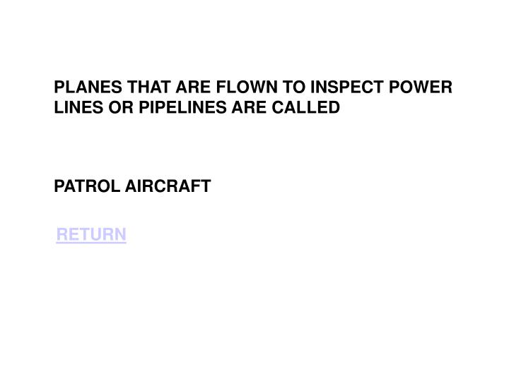 PLANES THAT ARE FLOWN TO INSPECT POWER LINES OR PIPELINES ARE CALLED
