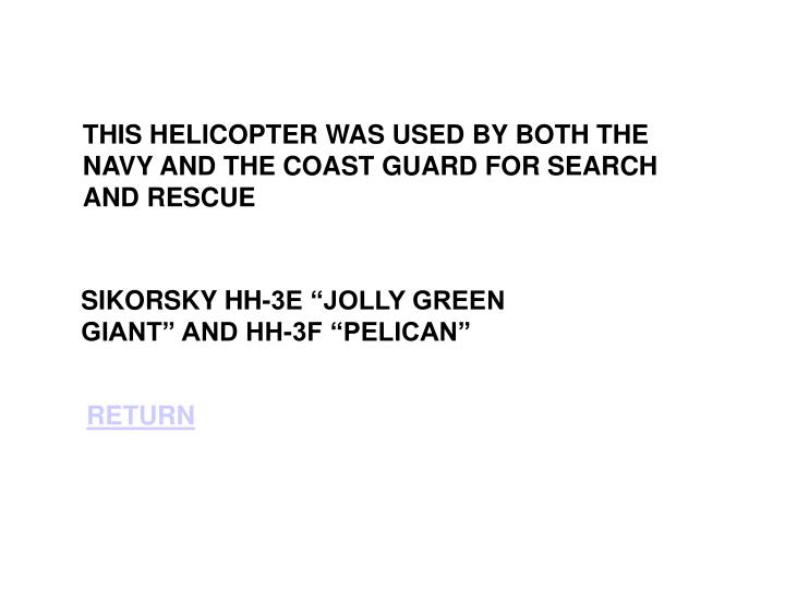 THIS HELICOPTER WAS USED BY BOTH THE NAVY AND THE COAST GUARD FOR SEARCH AND RESCUE