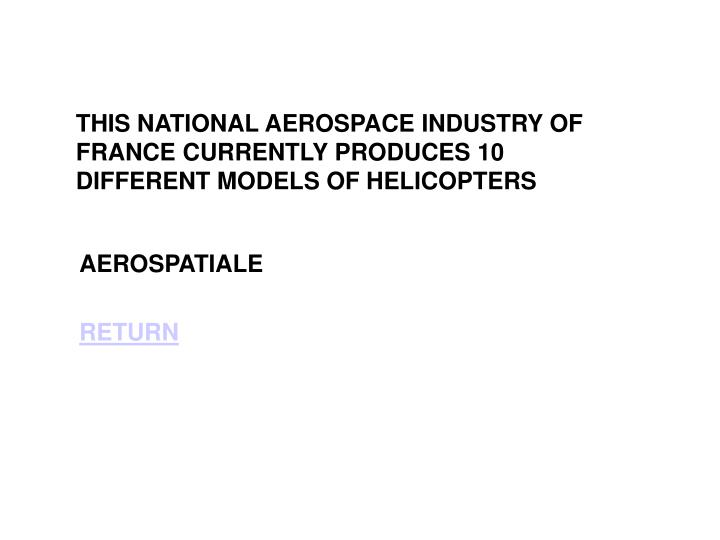 THIS NATIONAL AEROSPACE INDUSTRY OF FRANCE CURRENTLY PRODUCES 10 DIFFERENT MODELS OF HELICOPTERS
