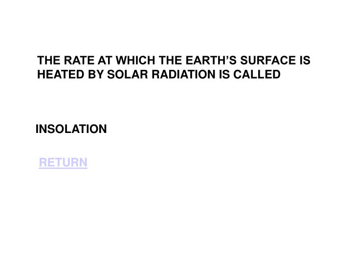 THE RATE AT WHICH THE EARTH'S SURFACE IS HEATED BY SOLAR RADIATION IS CALLED