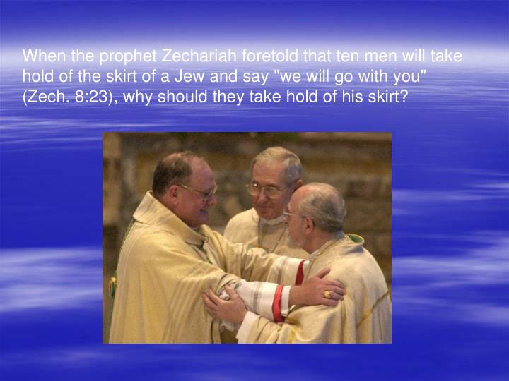 """When the prophet Zechariah foretold that ten men will take hold of the skirt of a Jew and say """"we will go with you"""" (Zech. 8:23), why should they take hold of his skirt?"""