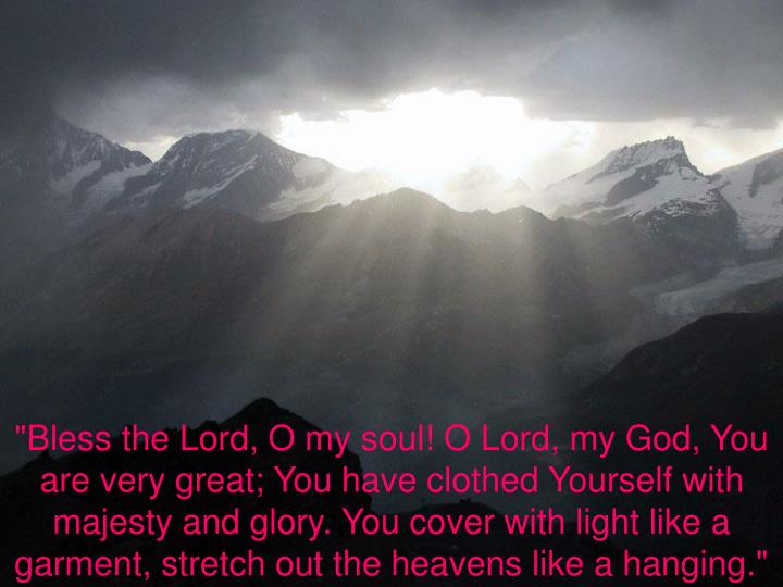 """""""Bless the Lord, O my soul! O Lord, my God, You are very great; You have clothed Yourself with majesty and glory. You cover with light like a garment, stretch out the heavens like a hanging."""""""