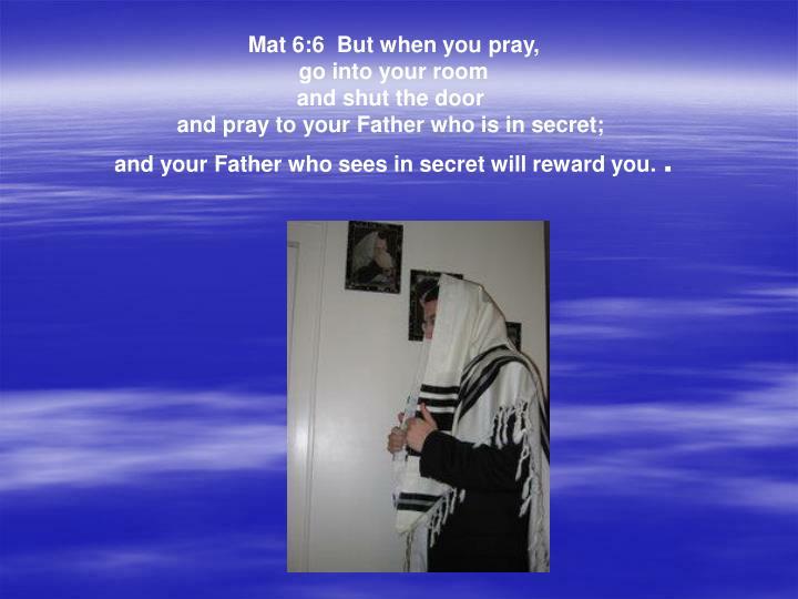 Mat 6:6  But when you pray,
