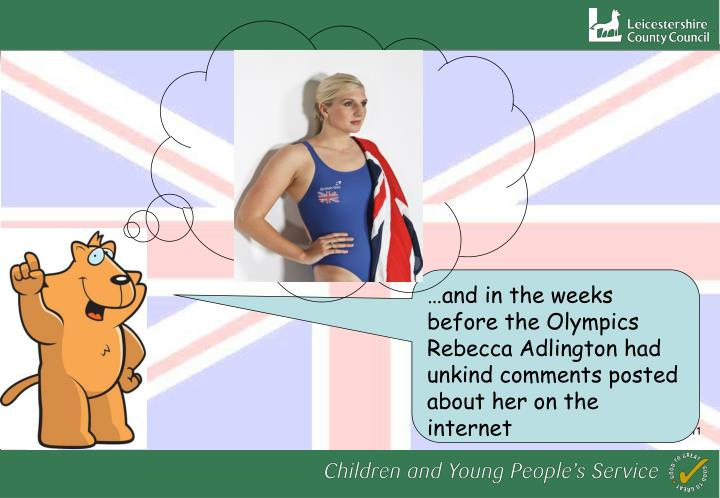 …and in the weeks before the Olympics Rebecca Adlington had unkind comments posted about her on the internet