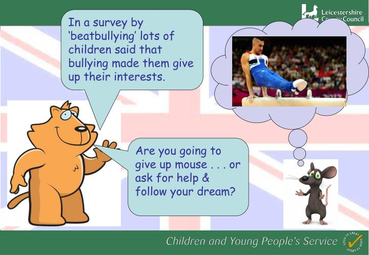 In a survey by 'beatbullying' lots of children said that bullying made them give up their interests.