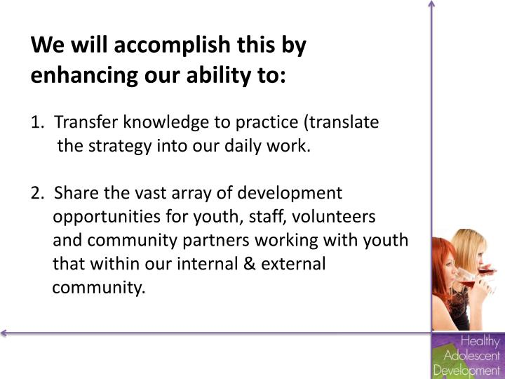 We will accomplish this by enhancing our ability to:
