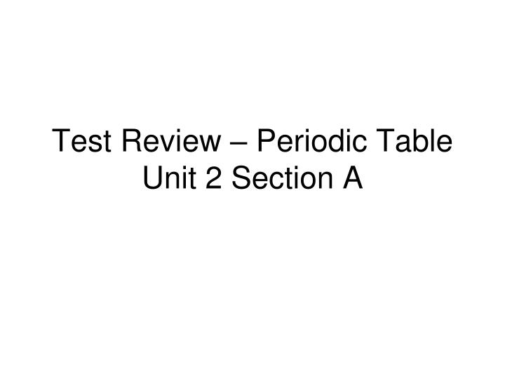 Ppt test review periodic table unit 2 section a powerpoint test review periodic table unit 2 section a urtaz Image collections
