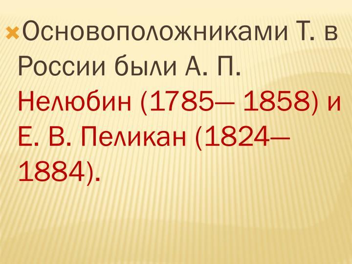 Основоположниками Т. в России были А. П.