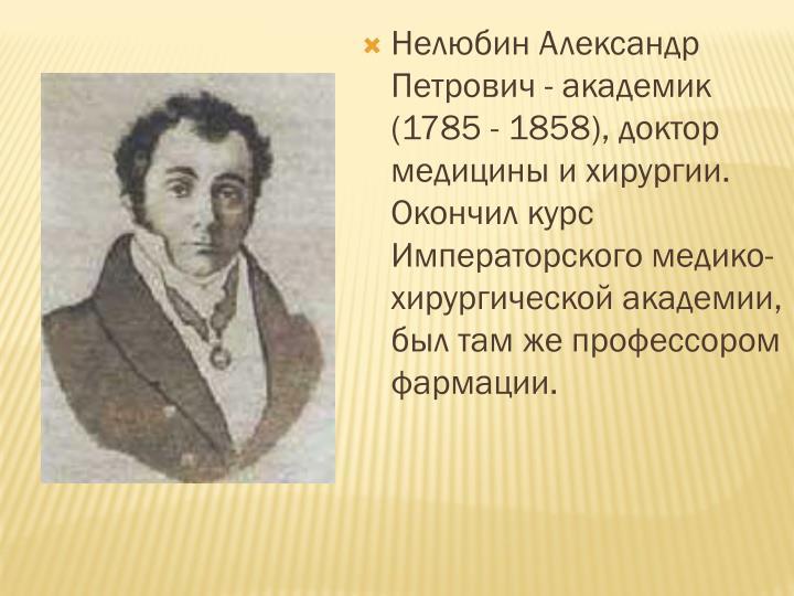 Нелюбин Александр Петрович - академик (1785 - 1858), доктор медицины и хирургии. Окончил курс Императорского медико-хирургической академии, был там же профессором фармации.