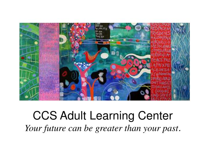 ccs adult learning center your future can be greater than your past n.