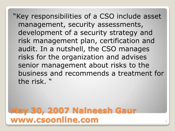 """Key responsibilities of a CSO include asset management, security assessments, development of a security strategy and risk management plan, certification and audit. In a nutshell, the CSO manages risks for the organization and advises senior management about risks to the business and recommends a treatment for the risk. """