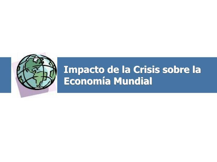 Impacto de la Crisis sobre la Economía Mundial