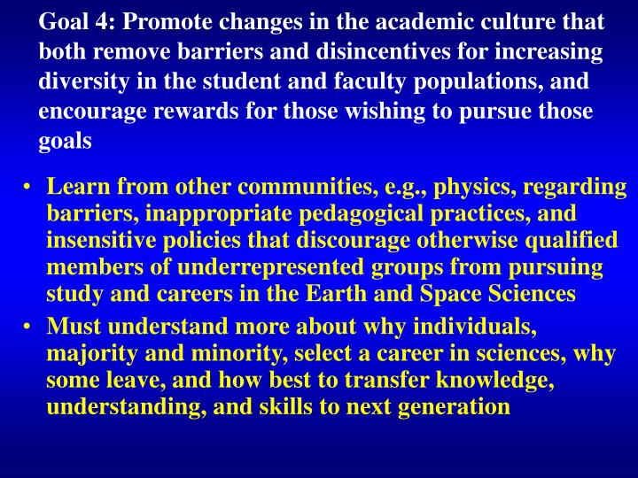 Goal 4: Promote changes in the academic culture that both remove barriers and disincentives for increasing diversity in the student and faculty populations, and encourage rewards for those wishing to pursue those goals