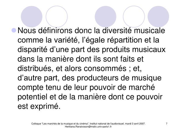 Nous définirons donc la diversité musicale comme la variété, l'égale répartition et la disparité d'une part des produits musicaux dans la manière dont ils sont faits et distribués, et alors consommés ; et, d'autre part, des producteurs de musique compte tenu de leur pouvoir de marché potentiel et de la manière dont ce pouvoir est exprimé.