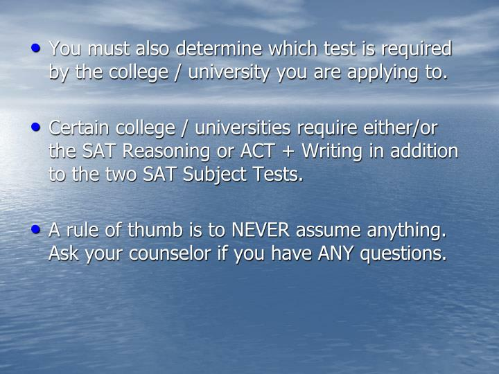 You must also determine which test is required by the college / university you are applying to.