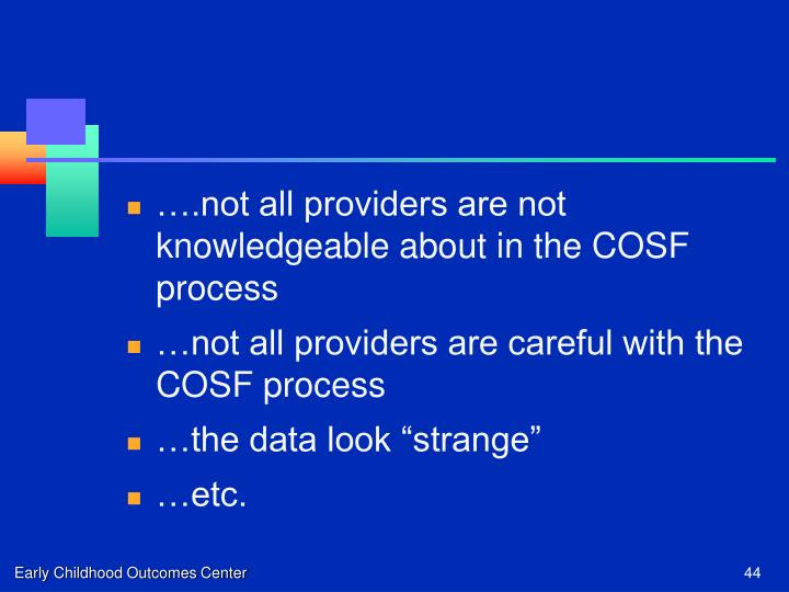….not all providers are not knowledgeable about in the COSF process