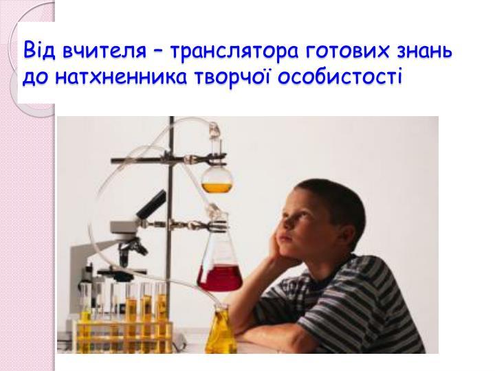 Від вчителя – транслятора готових знань до натхненника творчої особистості