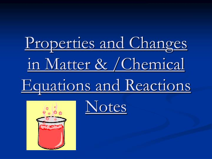 Properties and changes in matter chemical equations and reactions notes