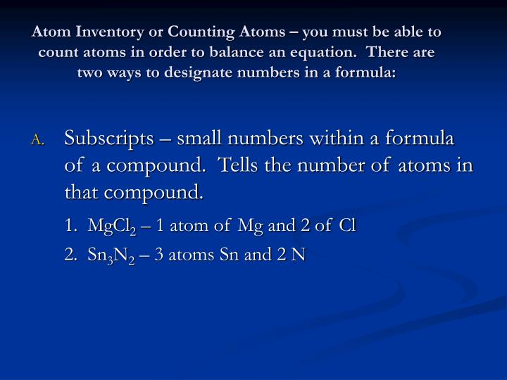Atom Inventory or Counting Atoms – you must be able to count atoms in order to balance an equation.  There are two ways to designate numbers in a formula: