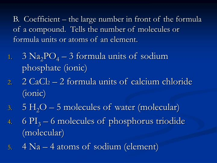 B.  Coefficient – the large number in front of the formula of a compound.  Tells the number of molecules or formula units or atoms of an element.