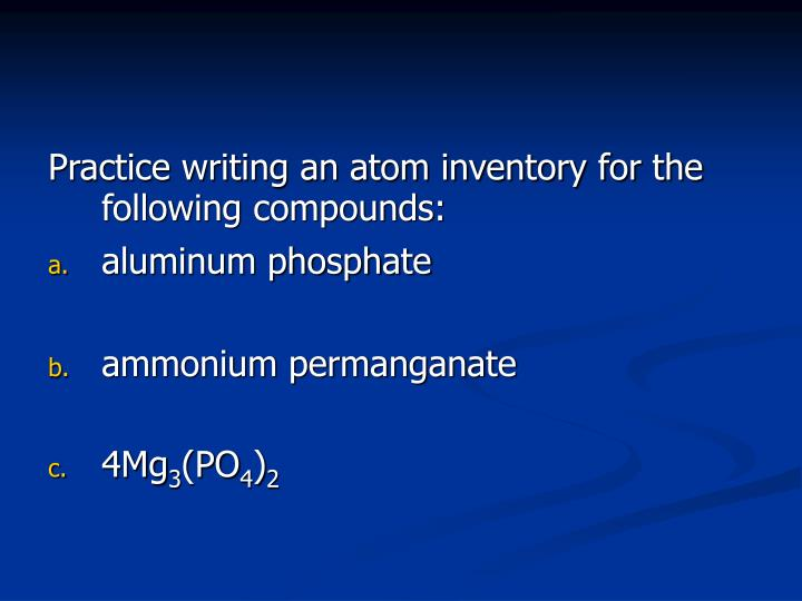 Practice writing an atom inventory for the following compounds: