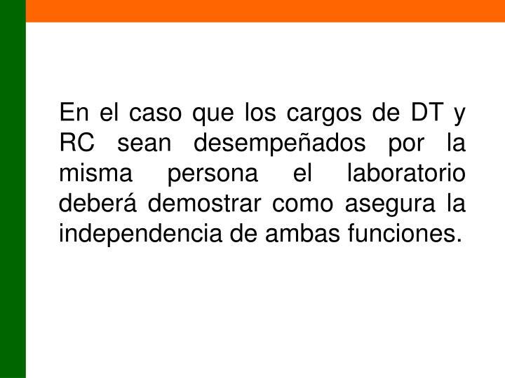 En el caso que los cargos de DT y RC sean desempeñados por la misma persona el laboratorio deberá demostrar como asegura la independencia de ambas funciones.
