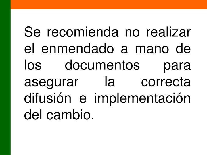 Se recomienda no realizar el enmendado a mano de los documentos para asegurar la correcta difusión e implementación del cambio.