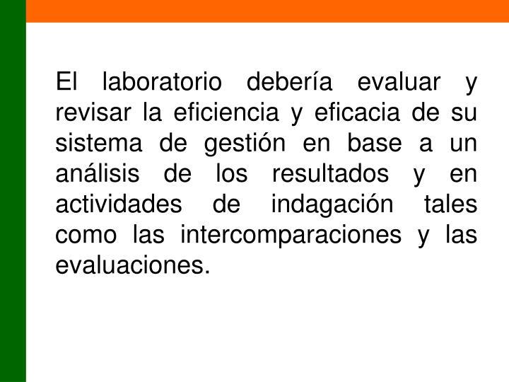 El laboratorio debería evaluar y revisar la eficiencia y eficacia de su sistema de gestión en base a un análisis de los resultados y en actividades de indagación tales como las intercomparaciones y las evaluaciones.