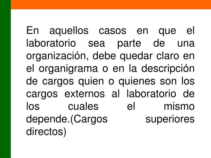 En aquellos casos en que el laboratorio sea parte de una organización, debe quedar claro en el organigrama o en la descripción de cargos quien o quienes son los cargos externos al laboratorio de los cuales el mismo depende.(Cargos superiores directos)