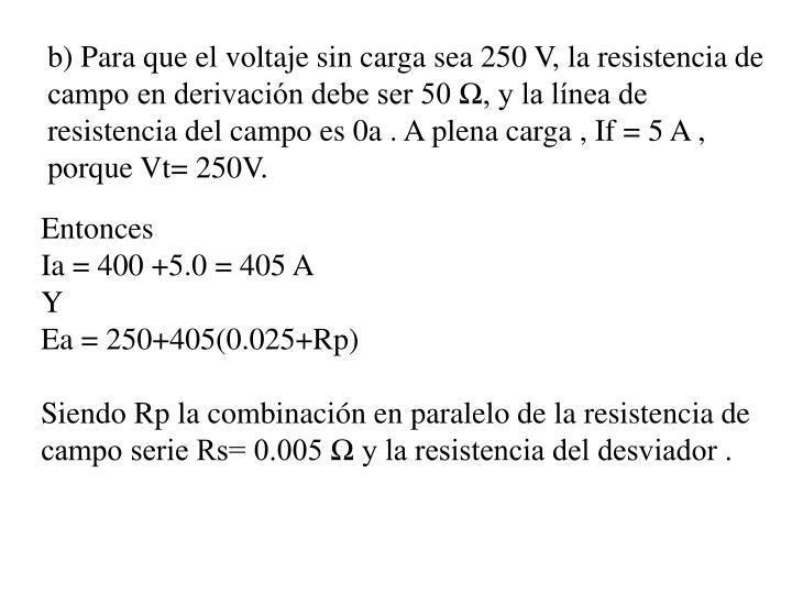 b) Para que el voltaje sin carga sea 250 V, la resistencia de campo en derivación debe ser 50 Ω, y la línea de resistencia del campo es 0a . A plena carga , If = 5 A , porque Vt= 250V.
