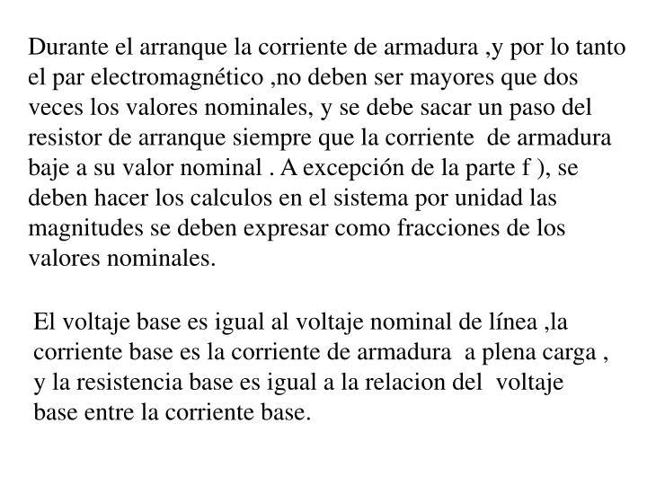 Durante el arranque la corriente de armadura ,y por lo tanto el par electromagnético ,no deben ser mayores que dos veces los valores nominales,