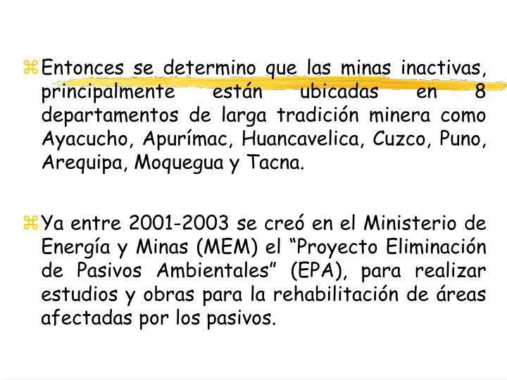 Entonces se determino que las minas inactivas, principalmente están ubicadas en 8 departamentos de larga tradición minera como Ayacucho, Apurímac, Huancavelica, Cuzco, Puno, Arequipa, Moquegua y Tacna.