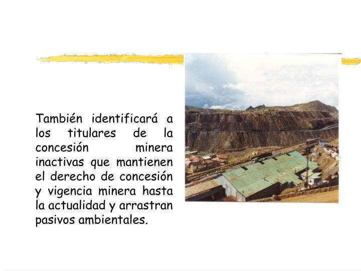 También identificará a los titulares de la concesión minera inactivas que mantienen el derecho de concesión y vigencia minera hasta la actualidad y arrastran pasivos ambientales.