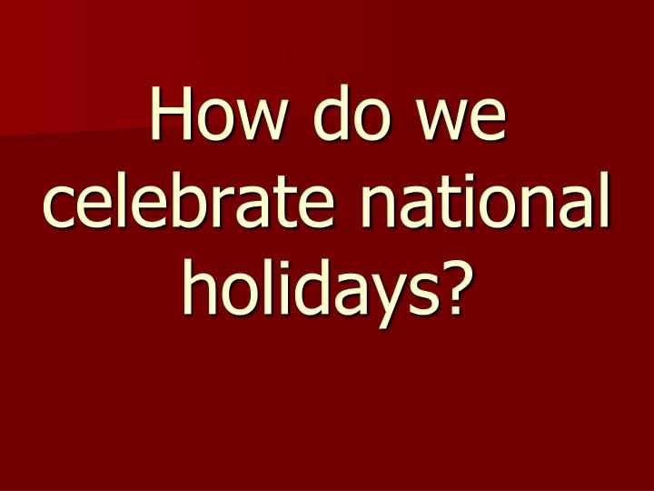 How do we celebrate national holidays?
