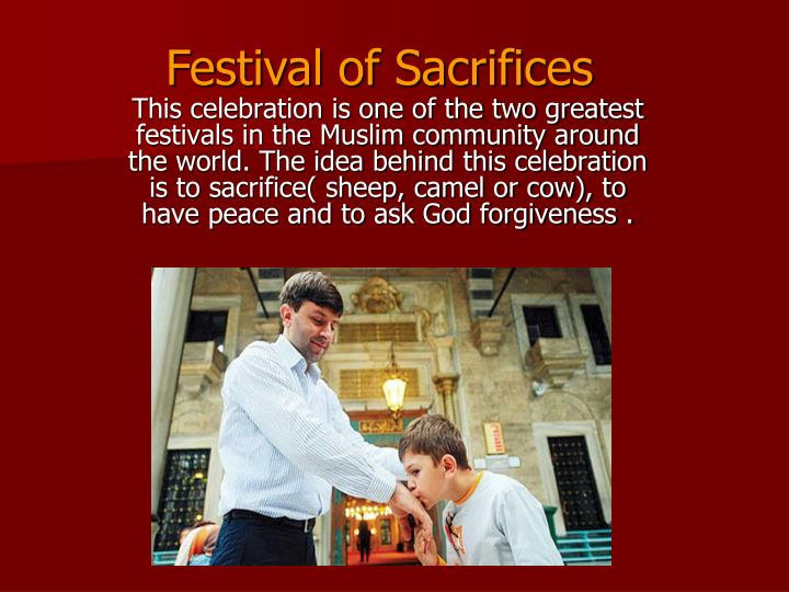 This celebration is one of the two greatest festivals in the Muslim community around the world. The idea behind this celebration is to sacrifice( sheep, camel or cow), to have peace and to ask God forgiveness .