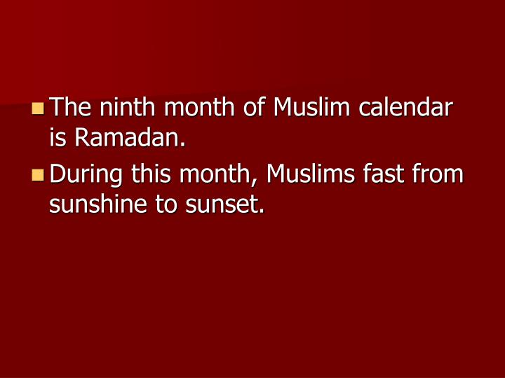 The ninth month of Muslim calendar is Ramadan.
