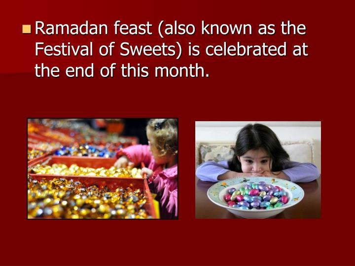 Ramadan feast (also known as the Festival of Sweets) is celebrated at the end of this month.